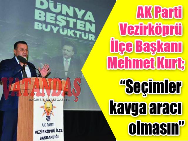 """AK Parti Vezirköprü İlçe Başkanı Mehmet Kurt; """"Seçimler kavga aracı olmasın"""""""