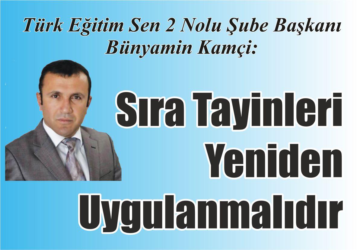 Türk Eğitim Sen 2 Nolu Şube Başkanı Bünyamin Kamçi: Sıra Tayinleri Yeniden Uygulanmalıdır