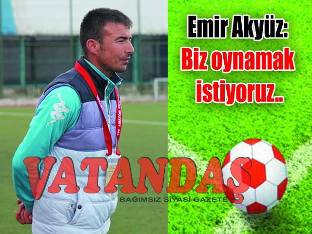 Emir Akyüz: Biz oynamak istiyoruz..