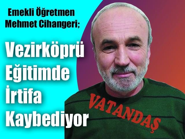 Emekli Öğretmen Mehmet Cihangeri; Vezirköprü Eğitimde İrtifa Kaybediyor