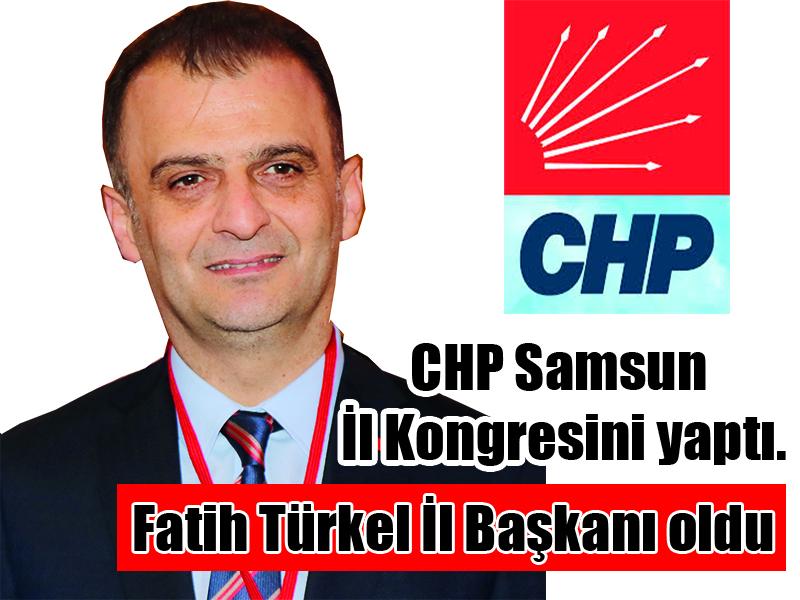 CHP Samsun İl Kongresini yaptı. Fatih Türkel İl Başkanı oldu