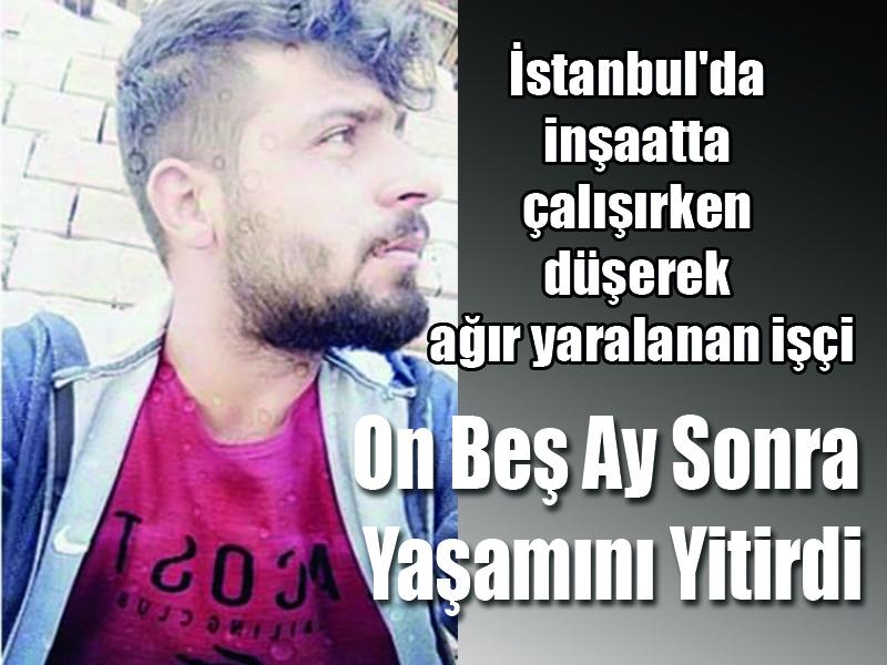 İstanbul'da inşaatta  çalışırken düşerek  ağır yaralanan işçi On Beş Ay  Sonra Yaşamını  Yitirdi