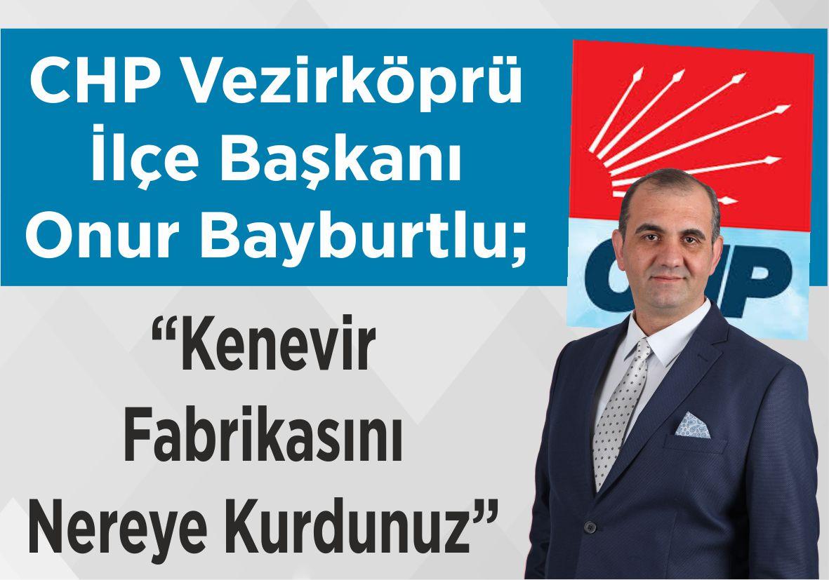 """CHP Vezirköprü İlçe Başkanı Onur Bayburtlu; """"Kenevir Fabrikasını Nereye Kurdunuz"""""""