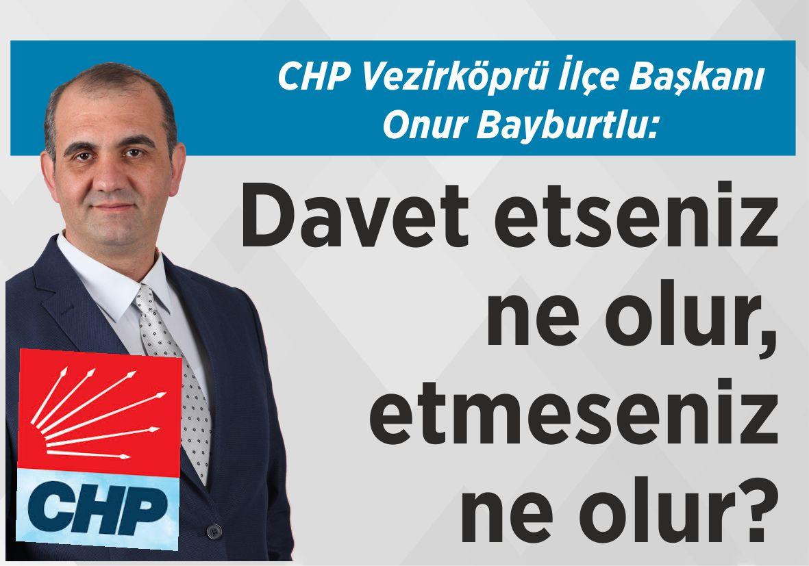 CHP Vezirköprü İlçe Başkanı Onur Bayburtlu: Davet etseniz ne olur,  etmeseniz  ne olur?