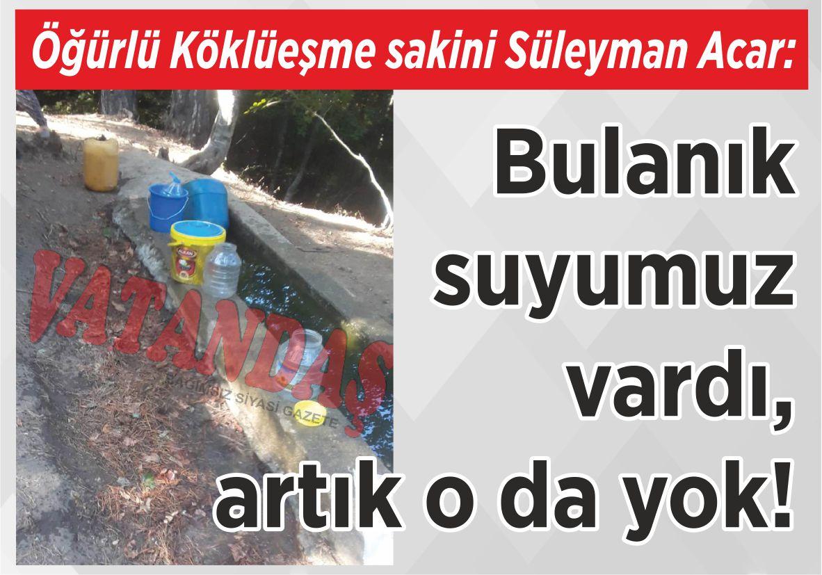 Öğürlü Köklüeşme sakini Süleyman Acar: Bulanık suyumuz vardı, artık o da yok!