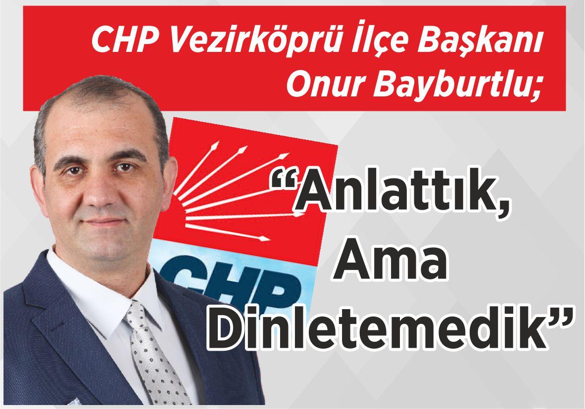 """CHP Vezirköprü İlçe Başkanı Onur Bayburtlu; """"Anlattık, Ama Dinletemedik"""""""