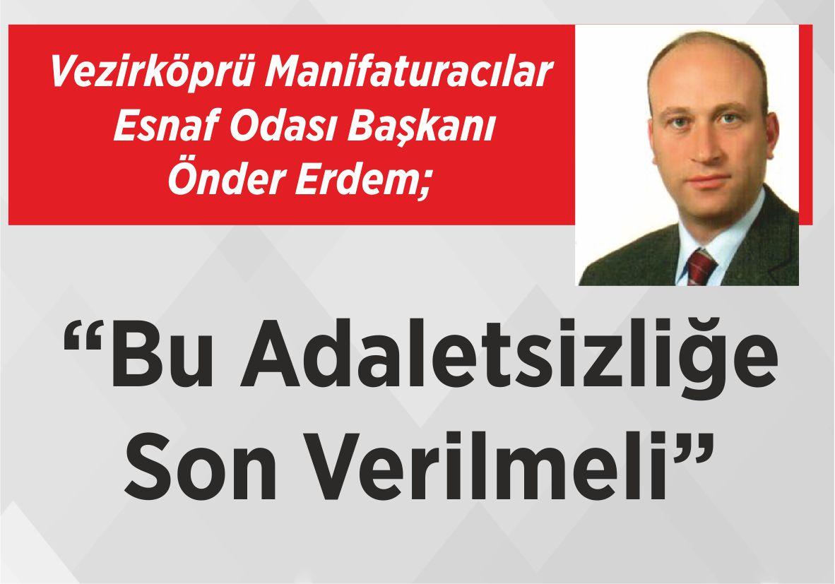 """Vezirköprü Manifaturacılar  Esnaf Odası Başkanı Önder Erdem; """"Bu Adaletsizliğe  Son Verilmeli"""""""