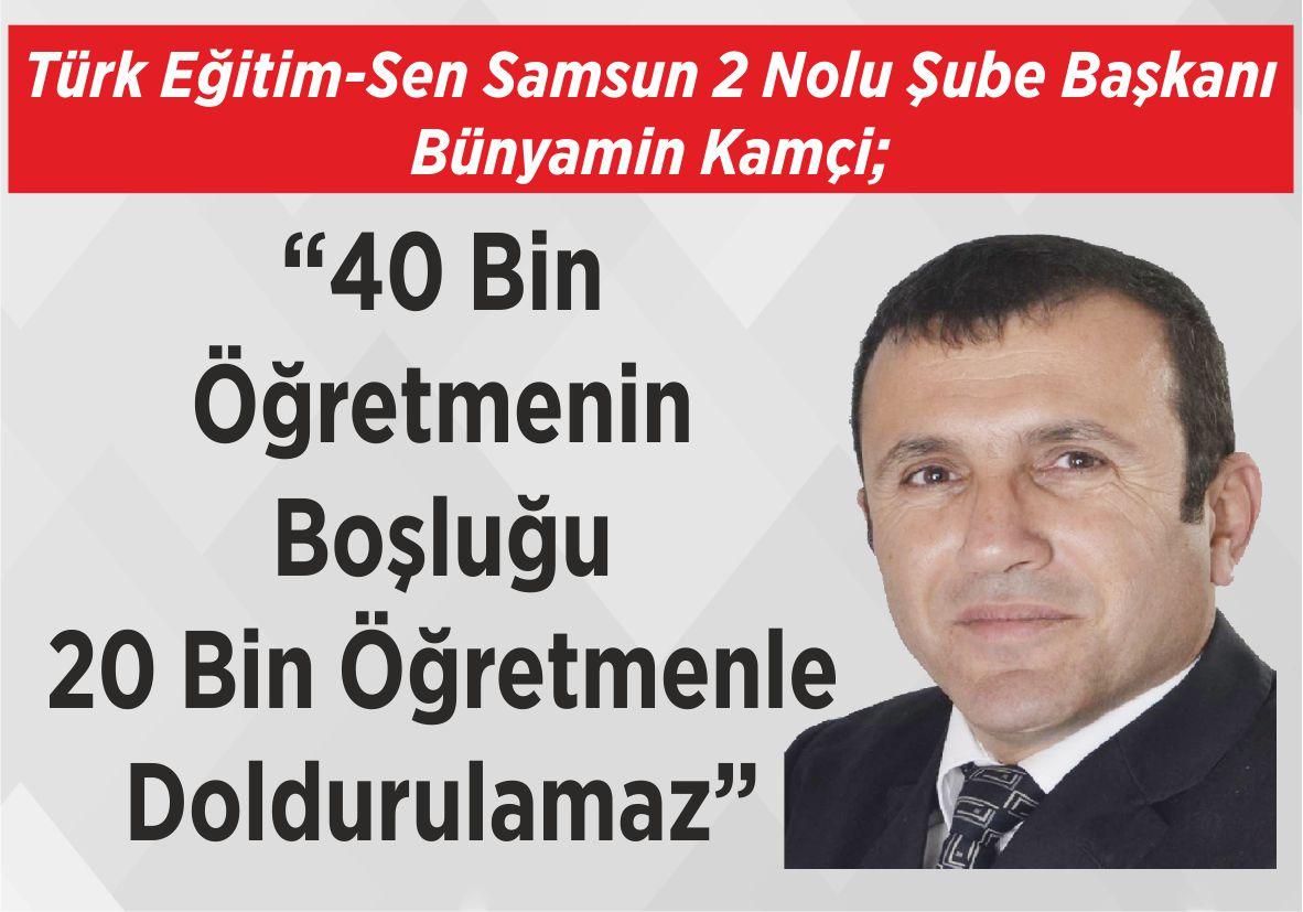 """Türk Eğitim-Sen Samsun 2 Nolu Şube Başkanı Bünyamin Kamçi; """"40 Bin Öğretmenin Boşluğu  20 Bin Öğretmenle Doldurulamaz"""""""