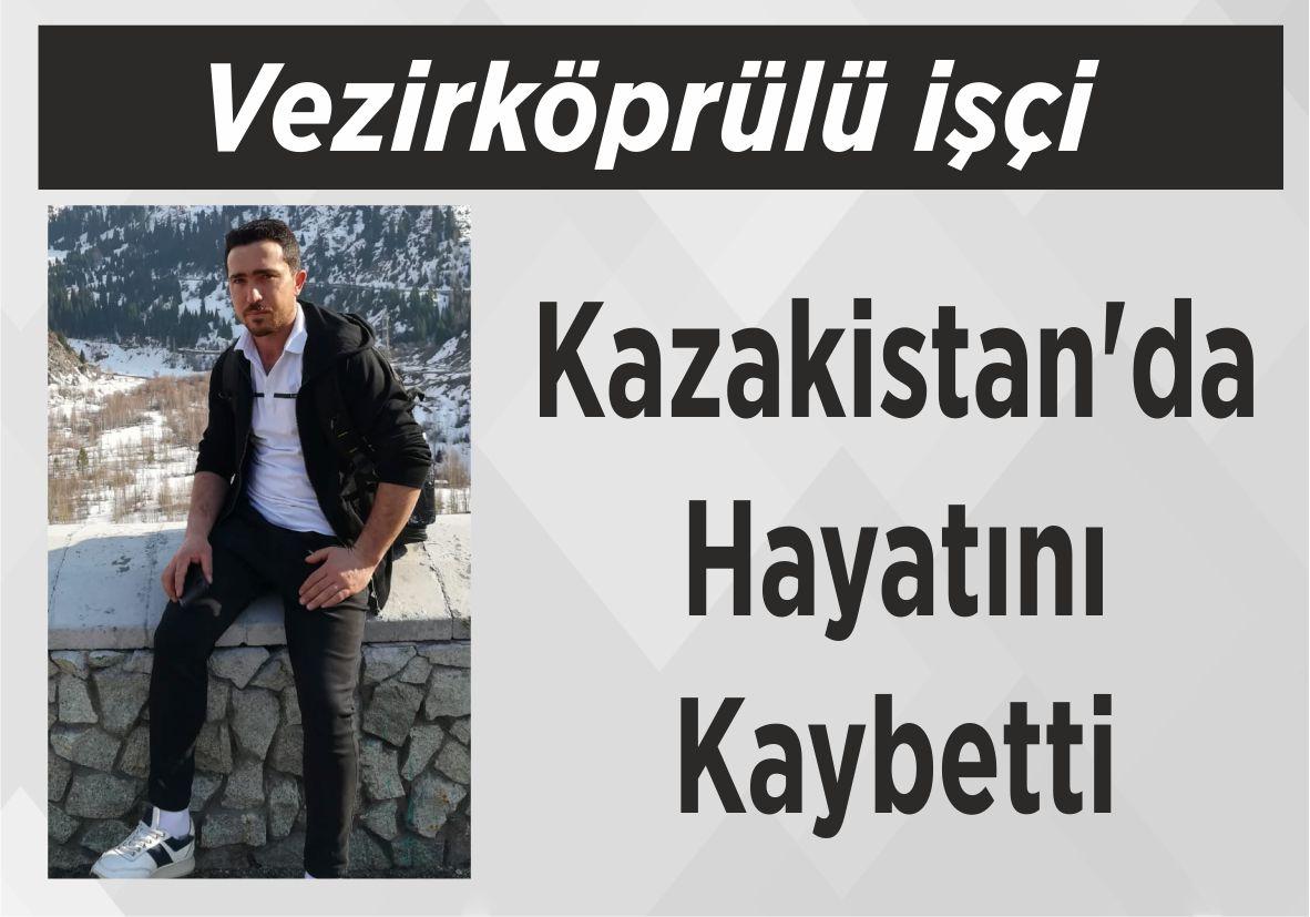 Vezirköprülü işçi  Kazakistan'da Hayatını Kaybetti